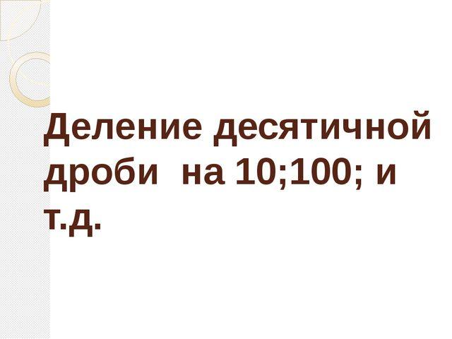 Деление десятичной дроби на 10;100; и т.д.