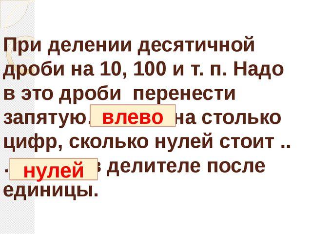 При делении десятичной дроби на 10, 100 и т. п. Надо в это дроби перенести за...