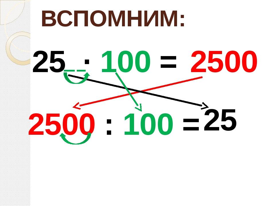 ВСПОМНИМ: 25 ∙ 100 = 2500 2500 : 100 = 25
