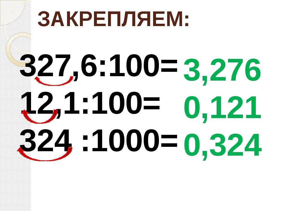 ЗАКРЕПЛЯЕМ: 327,6:100= 12,1:100= 324 :1000= 3,276 0,121 0,324