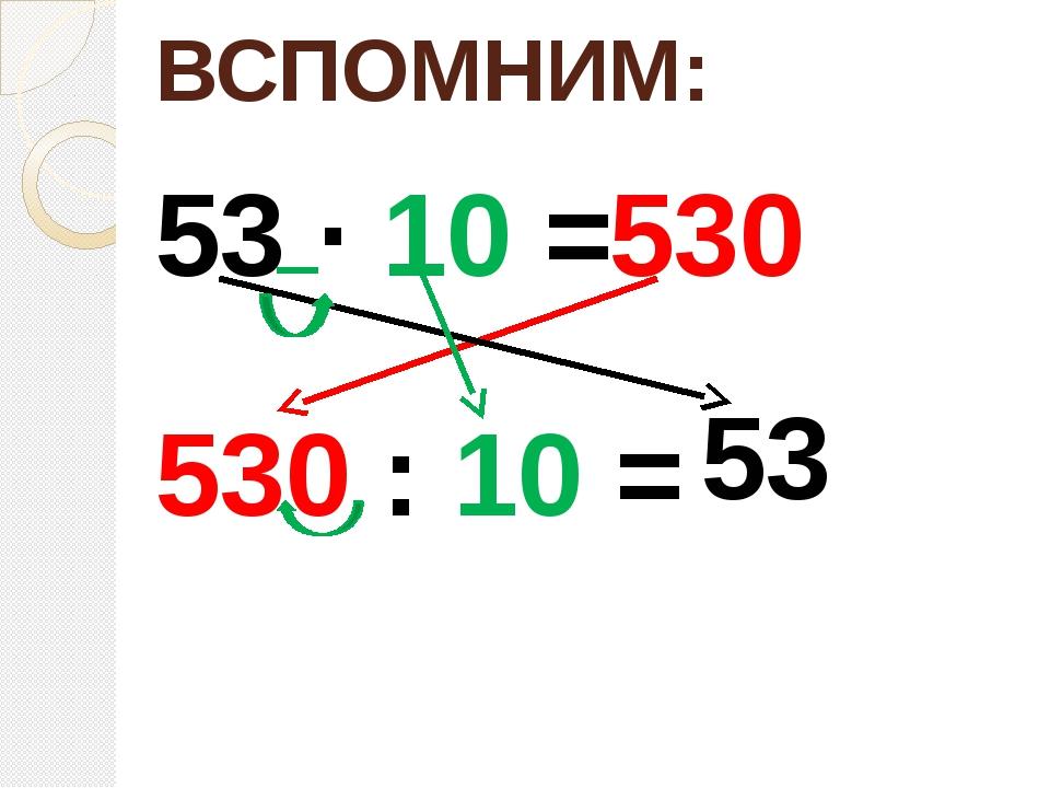 ВСПОМНИМ: 53 ∙ 10 = 530 530 : 10 = 53