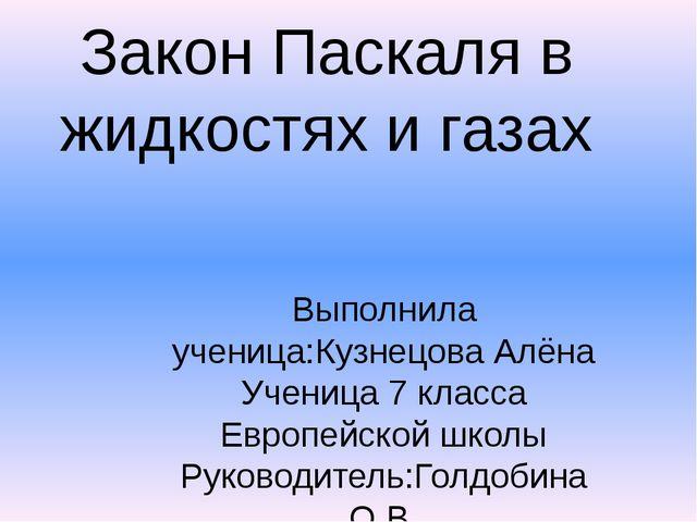Закон Паскаля в жидкостях и газах Выполнила ученица:Кузнецова Алёна Ученица 7...