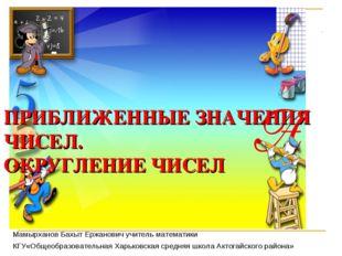 ПРИБЛИЖЕННЫЕ ЗНАЧЕНИЯ ЧИСЕЛ. ОКРУГЛЕНИЕ ЧИСЕЛ Мамырханов Бахыт Ержанович учит