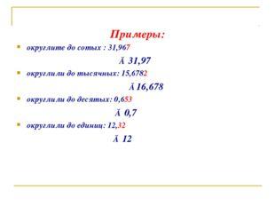 Примеры: округлите до сотых : 31,967 ≈ 31,97 округлили до тысячных: 15,6782