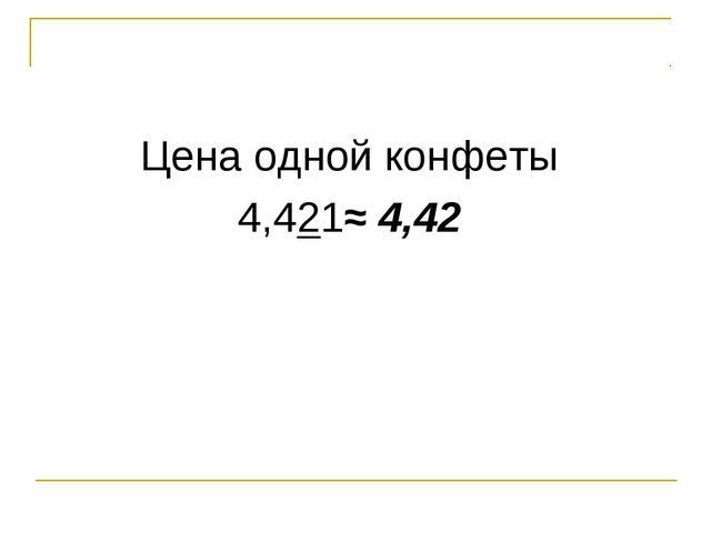 Цена одной конфеты 4,421≈ 4,42