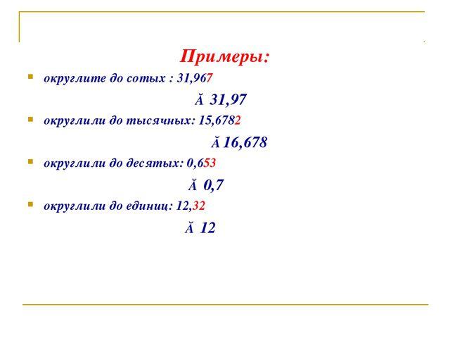 Примеры: округлите до сотых : 31,967 ≈ 31,97 округлили до тысячных: 15,6782...