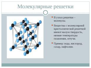 Молекулярные решетки В узлах решетки – молекулы. Вещества с молекулярной крис