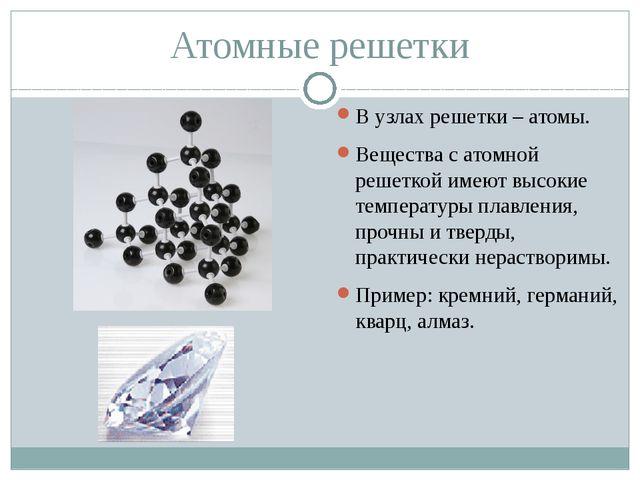 Атомные решетки В узлах решетки – атомы. Вещества с атомной решеткой имеют вы...