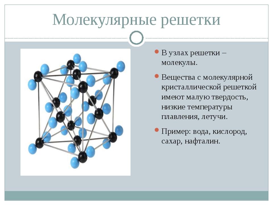 Молекулярные решетки В узлах решетки – молекулы. Вещества с молекулярной крис...