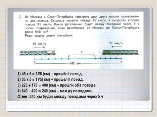 1) 45 х 5 = 225 (км) – прошёл I поезд. 2) 35 х 5 = 175( км) – прошёл II поезд