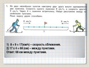1) 8 + 9 = 17(км/ч) – скорость сближения. 2) 17 х 4 = 68 (км) – между пунктам
