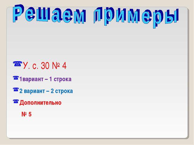 У. с. 30 № 4 1вариант – 1 строка 2 вариант – 2 строка Дополнительно № 5