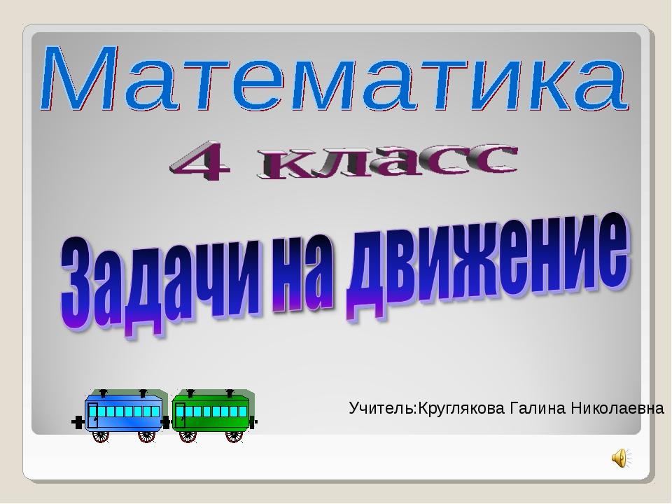 Учитель:Круглякова Галина Николаевна