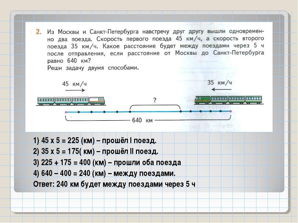 1) 45 х 5 = 225 (км) – прошёл I поезд. 2) 35 х 5 = 175( км) – прошёл II поезд...