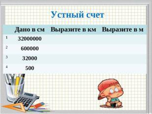 Устный счет Дано в смВыразите в кмВыразите в м 132000000 2600000 33