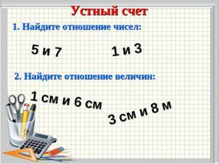 Устный счет 1. Найдите отношение чисел: 5 и 7 1 и 3 2. Найдите отношение вели
