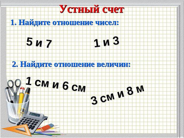 Устный счет 1. Найдите отношение чисел: 5 и 7 1 и 3 2. Найдите отношение вели...