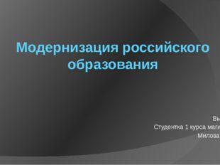 Модернизация российского образования Выполнила Студентка 1 курса магистратуры