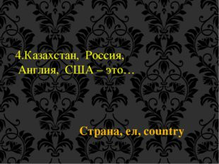 4.Казахстан, Россия, Англия, США – это… Страна, ел, country