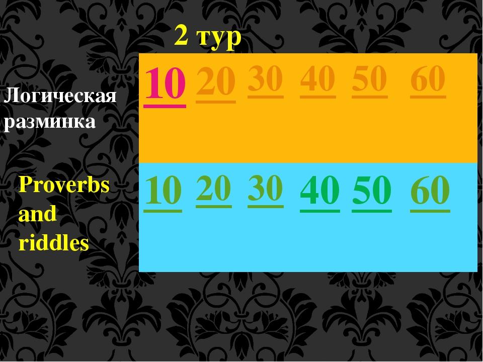 Логическая разминка Proverbs and riddles 2 тур 10 20 30 40 50 60 10 20 30 40...