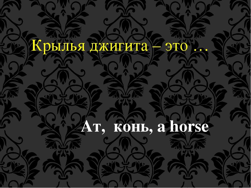 Крылья джигита – это … Ат, конь, a horse