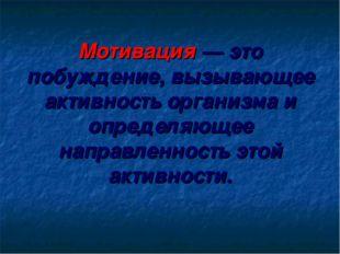 Мотивация — это побуждение, вызывающее активность организма и определяющее н