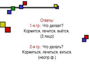 Ответы: 1-я гр.: Что делает? Кормится, лечится, вьётся, (3 лицо) 2-я гр.: Чт