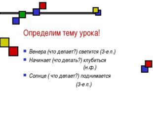 Определим тему урока! Венера (что делает?) светится (3-е л.) Начинает (что де