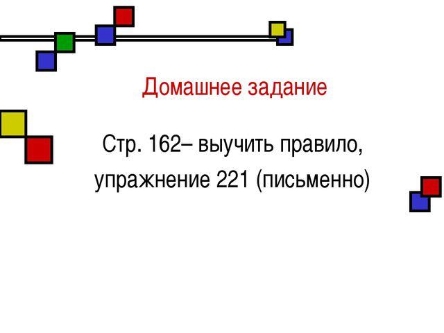 Домашнее задание Стр. 162– выучить правило, упражнение 221 (письменно)