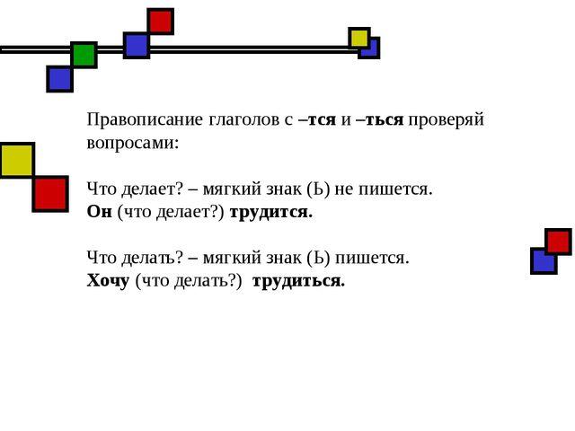 Правописание глаголов с –тся и –ться проверяй вопросами: Что делает? – мягкий...