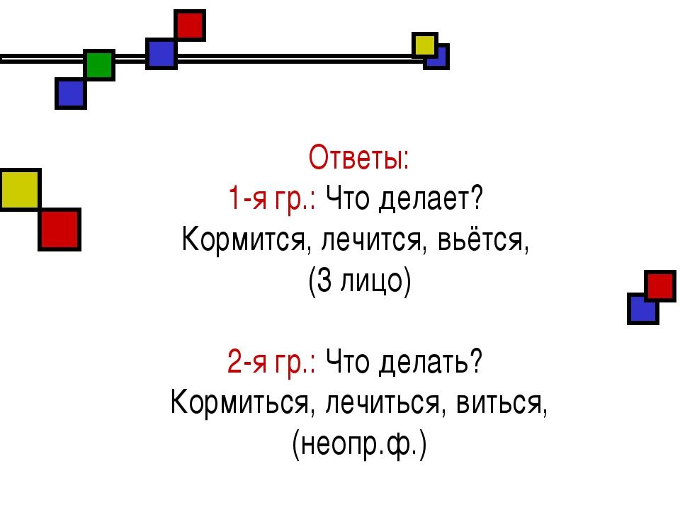 Ответы: 1-я гр.: Что делает? Кормится, лечится, вьётся, (3 лицо) 2-я гр.: Чт...