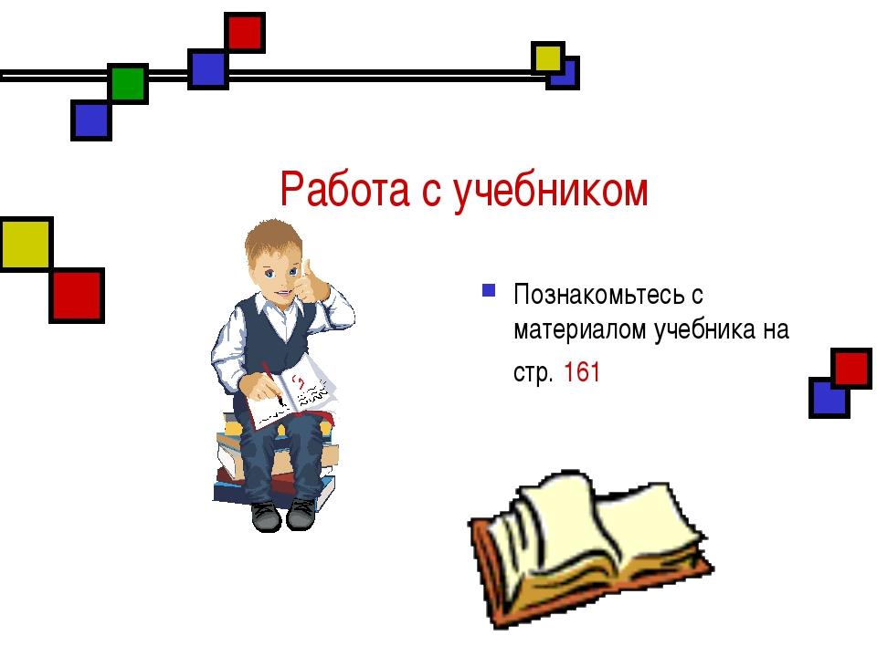 Работа с учебником Познакомьтесь с материалом учебника на стр. 161