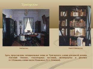 Тригорское Здесь представлены мемориальные вещи из Тригорского, копии рукопис