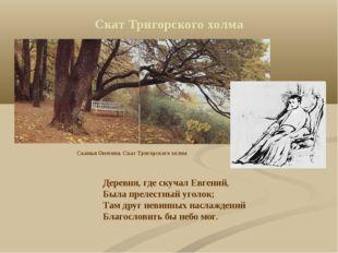 Скат Тригорского холма Деревня, где скучал Евгений, Была прелестный уголок; Т