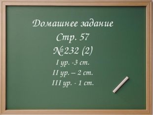 Домашнее задание Стр. 57 № 232 (2) I ур. -3 ст. II ур. – 2 ст. III ур. - 1 ст.