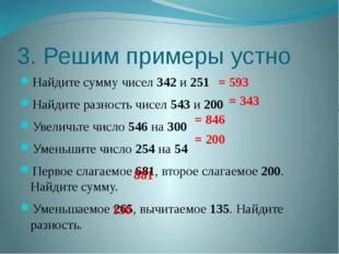3. Решим примеры устно Найдите сумму чисел 342 и 251 Найдите разность чисел 5