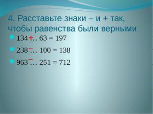 4. Расставьте знаки – и + так, чтобы равенства были верными. 134 … 63 = 197 2