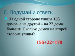 6. Подумай и ответь На одной стороне улицы 156 домов, а на другой – на 22 дом