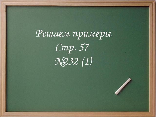 Решаем примеры Стр. 57 №232 (1)