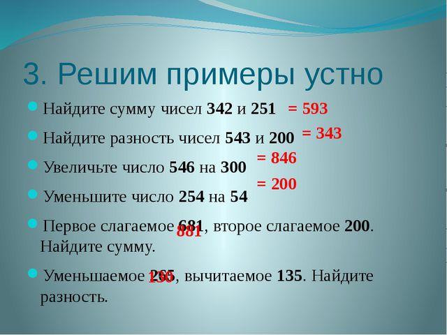 3. Решим примеры устно Найдите сумму чисел 342 и 251 Найдите разность чисел 5...