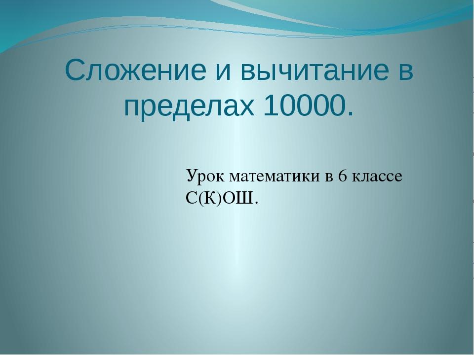 Сложение и вычитание в пределах 10000. Урок математики в 6 классе С(К)ОШ.