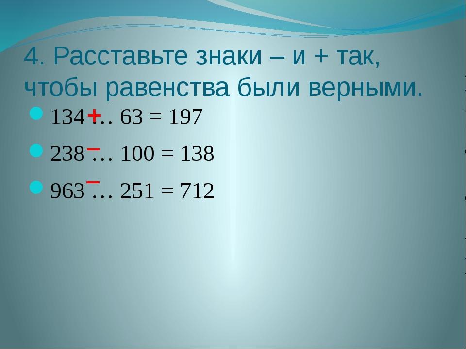 4. Расставьте знаки – и + так, чтобы равенства были верными. 134 … 63 = 197 2...
