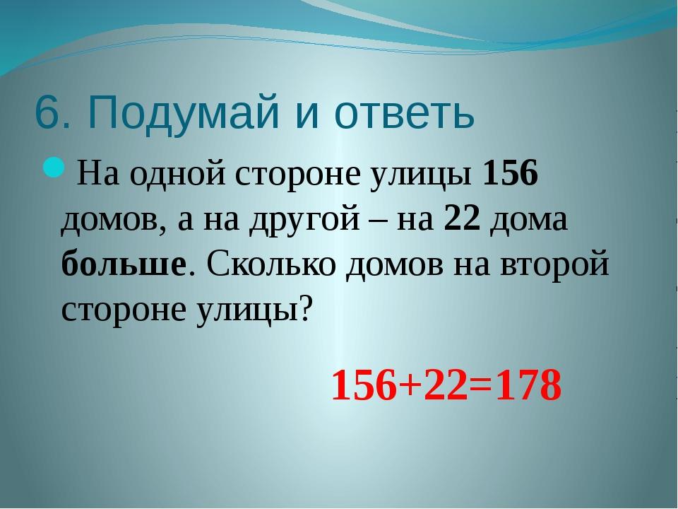 6. Подумай и ответь На одной стороне улицы 156 домов, а на другой – на 22 дом...