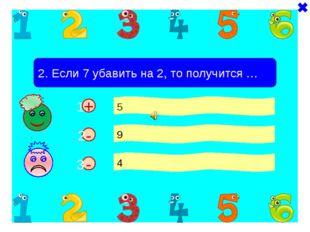 - + 2. Если 7 убавить на 2, то получится … 5 9 4 - 1 2 3