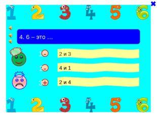 + - 4. 6 – это … 2 и 3 4 и 1 2 и 4 - 1 2 3
