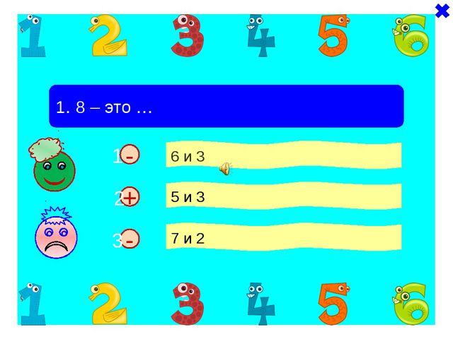- - 1. 8 – это … 6 и 3 5 и 3 7 и 2 + 1 2 3