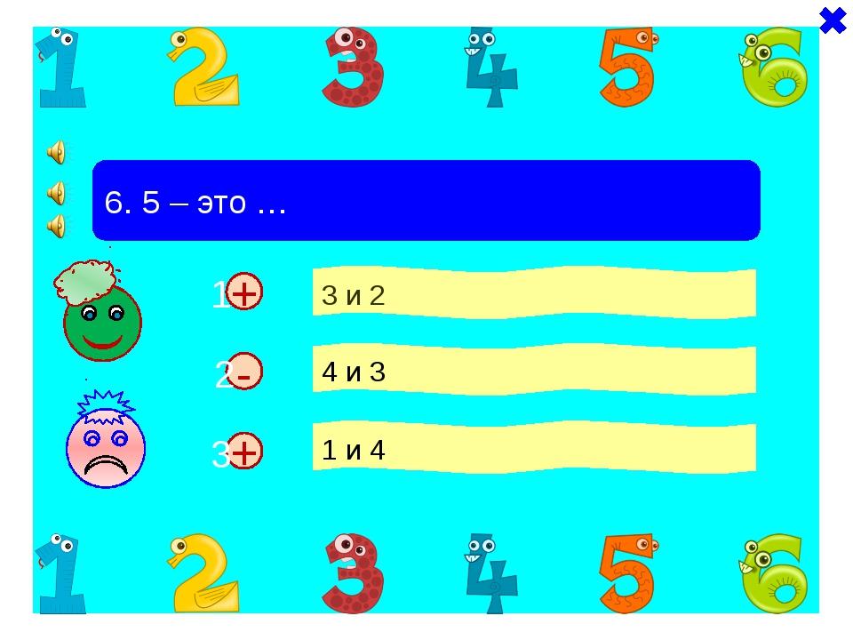 + + 6. 5 – это … 3 и 2 4 и 3 1 и 4 - 1 2 3