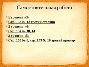 1 уровень «3» Стр. 153 № 12 третий столбик 2 уровень «4» Стр. 154 № 18, 14 3