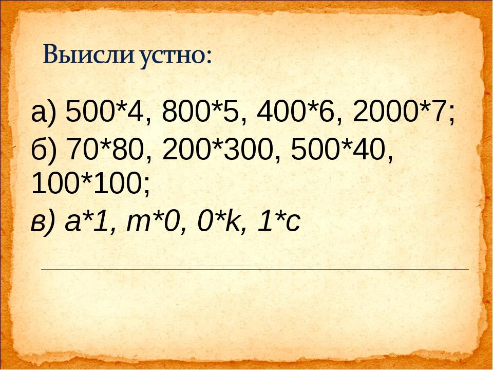 а) 500*4, 800*5, 400*6, 2000*7; б) 70*80, 200*300, 500*40, 100*100; в) а*1, т...