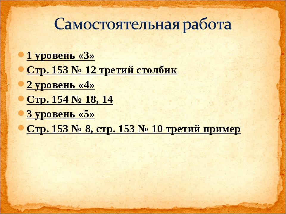 1 уровень «3» Стр. 153 № 12 третий столбик 2 уровень «4» Стр. 154 № 18, 14 3...
